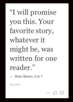 I will promise you this. Your favorite story, whatever it might be, was written for one reader_peoplewhowrite